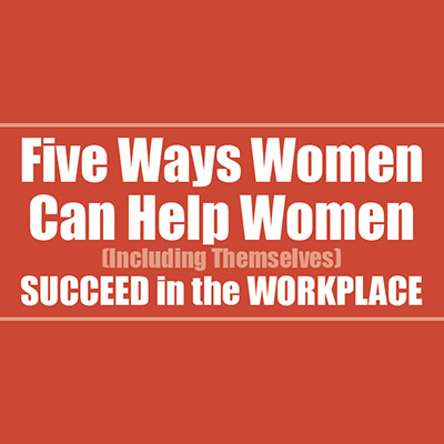 Five Ways Women Can Help Women (Including Themselves) Succeed in the Workplace